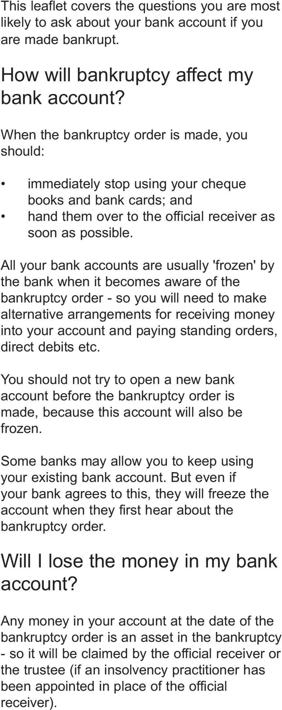 All your bank accounts are usually 'frozen' by the bank when it becomes aware of the bankruptcy order - so you will need to make alternative arrangements for receiving money into your account and