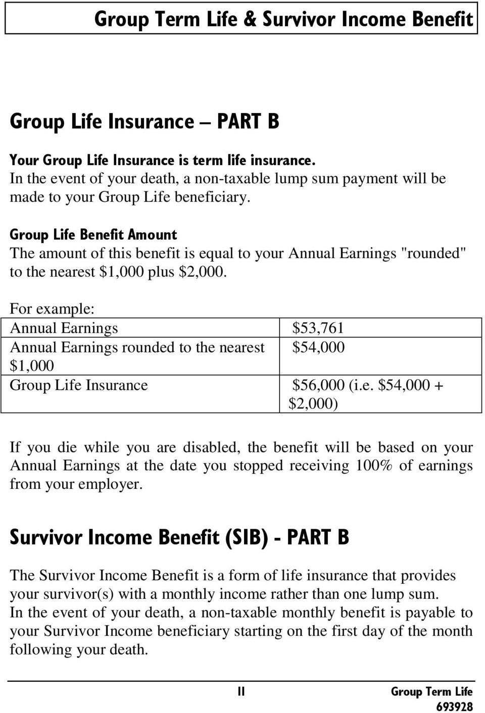 For example: Annual Earnings $53,761 Annual Earnings rounded to the nearest $54,000 $1,000 Group Life Insurance $56,000 (i.e. $54,000 + $2,000) If you die while you are disabled, the benefit will be based on your Annual Earnings at the date you stopped receiving 100% of earnings from your employer.