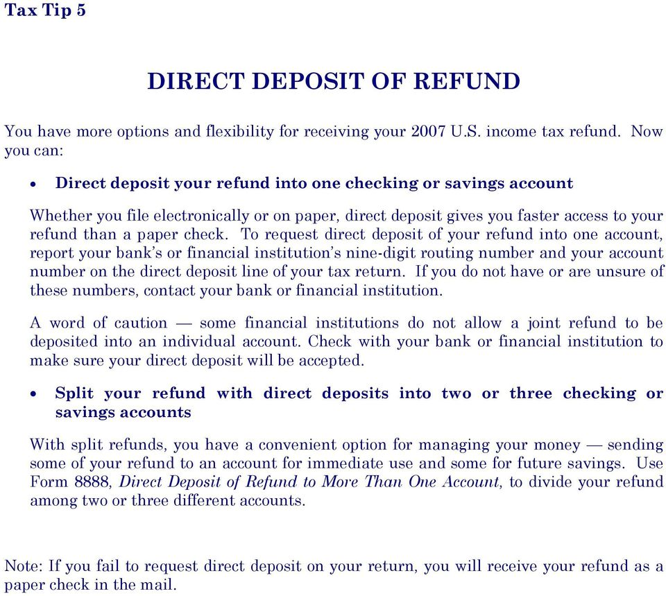 To request direct deposit of your refund into one account, report your bank s or financial institution s nine-digit routing number and your account number on the direct deposit line of your tax