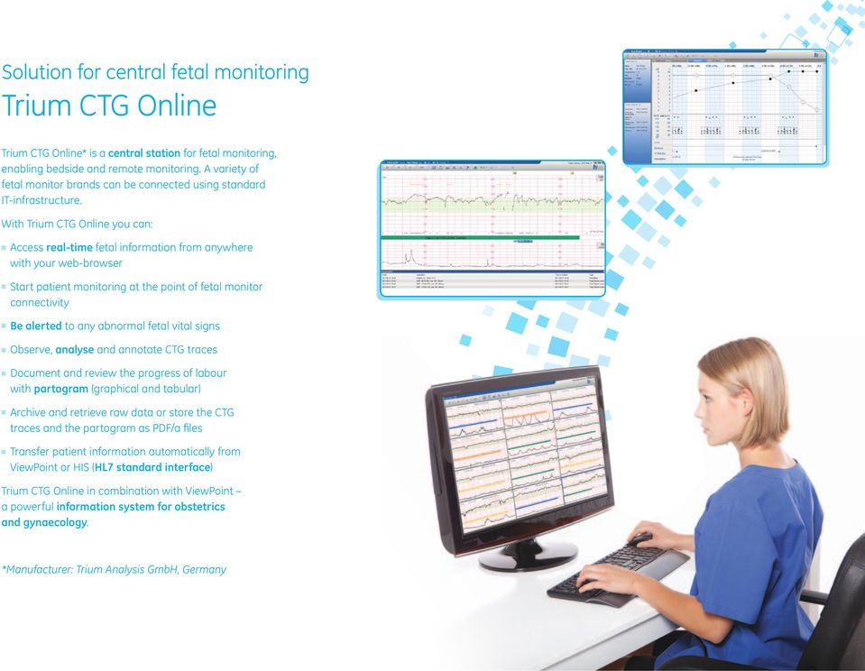 With Trium CTG Online you can: Access real-time fetal information from anywhere with your web-browser Start patient monitoring at the point of fetal monitor connectivity Be alerted to any abnormal