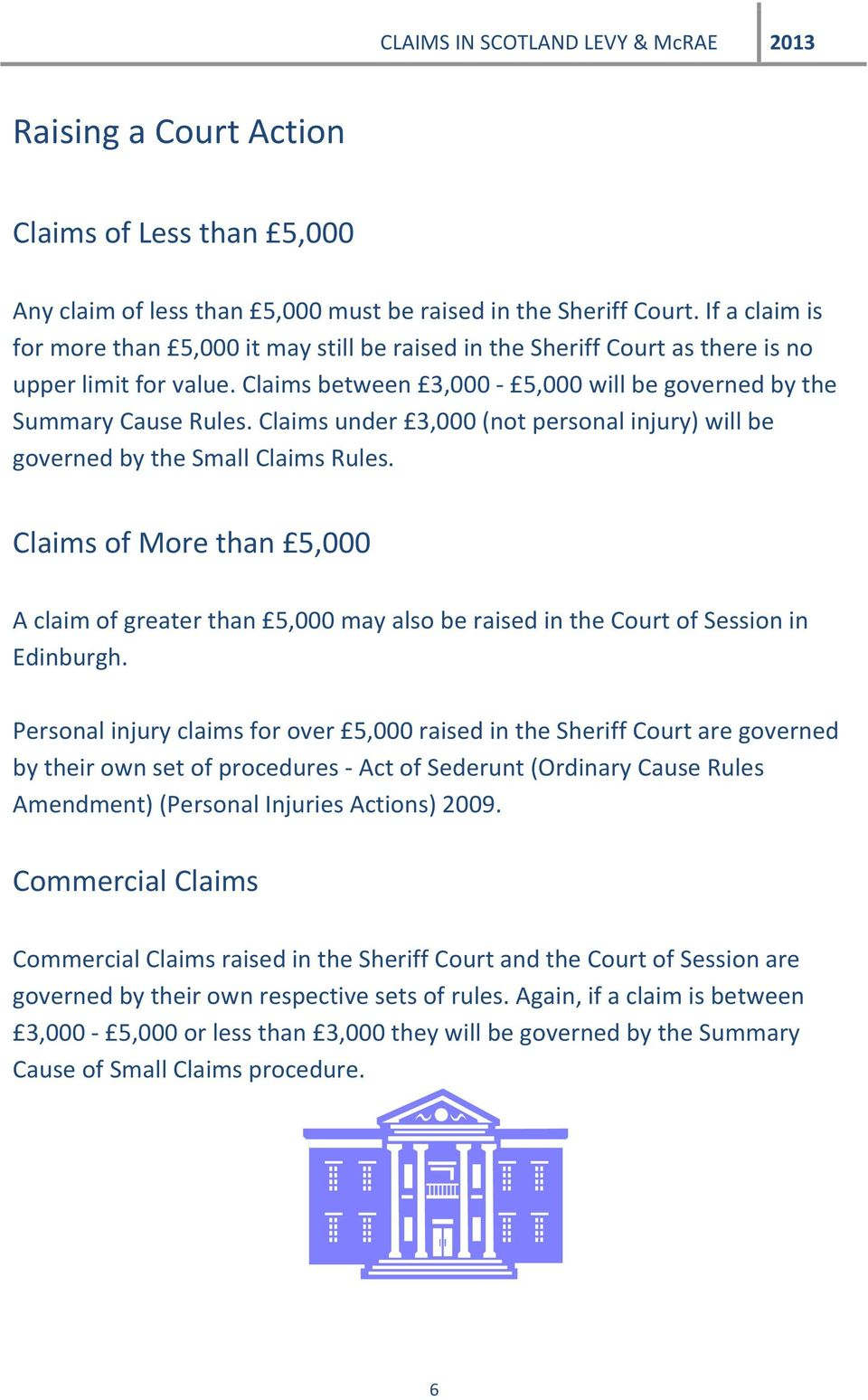 Claims under 3,000 (not personal injury) will be governed by the Small Claims Rules. Claims of More than 5,000 A claim of greater than 5,000 may also be raised in the Court of Session in Edinburgh.