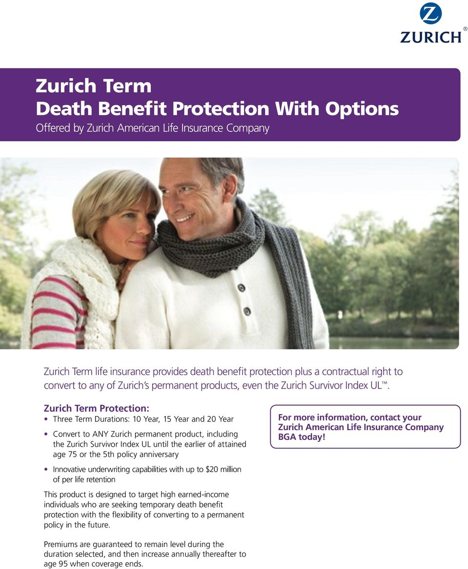 Zurich Term Protection: Three Term Durations: 10 Year, 15 Year and 20 Year Convert to ANY Zurich permanent product, including the Zurich Survivor Index UL until the earlier of attained age 75 or the