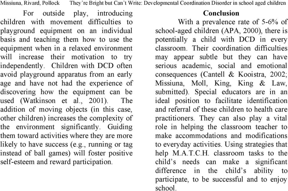 Children with DCD often avoid playground apparatus from an early age and have not had the experience of discovering how the equipment can be used (Watkinson et al., 2001).