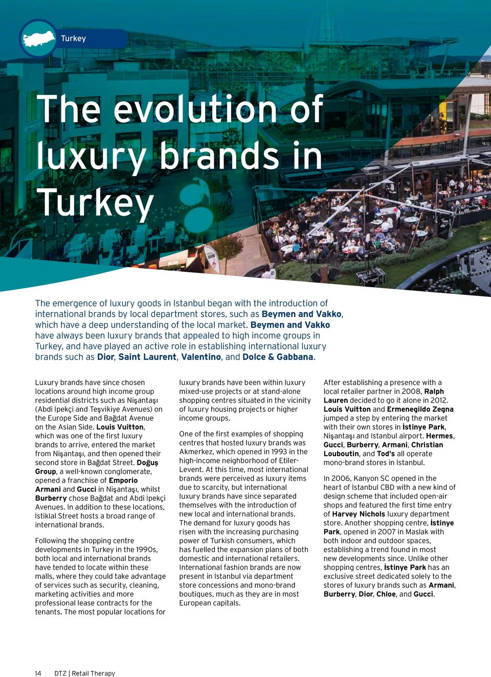 Beymen and Vakko have always been luxury brands that appealed to high income groups in Turkey, and have played an active role in establishing international luxury brands such as Dior, Saint Laurent,
