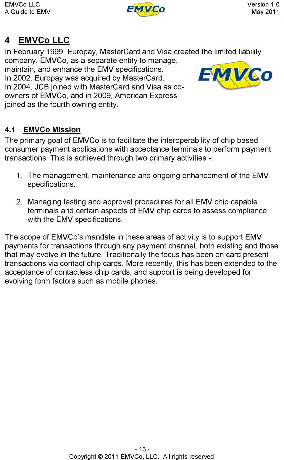 1 EMVCo Mission The primary goal of EMVCo is to facilitate the interoperability of chip based consumer payment applications with acceptance terminals to perform payment transactions.
