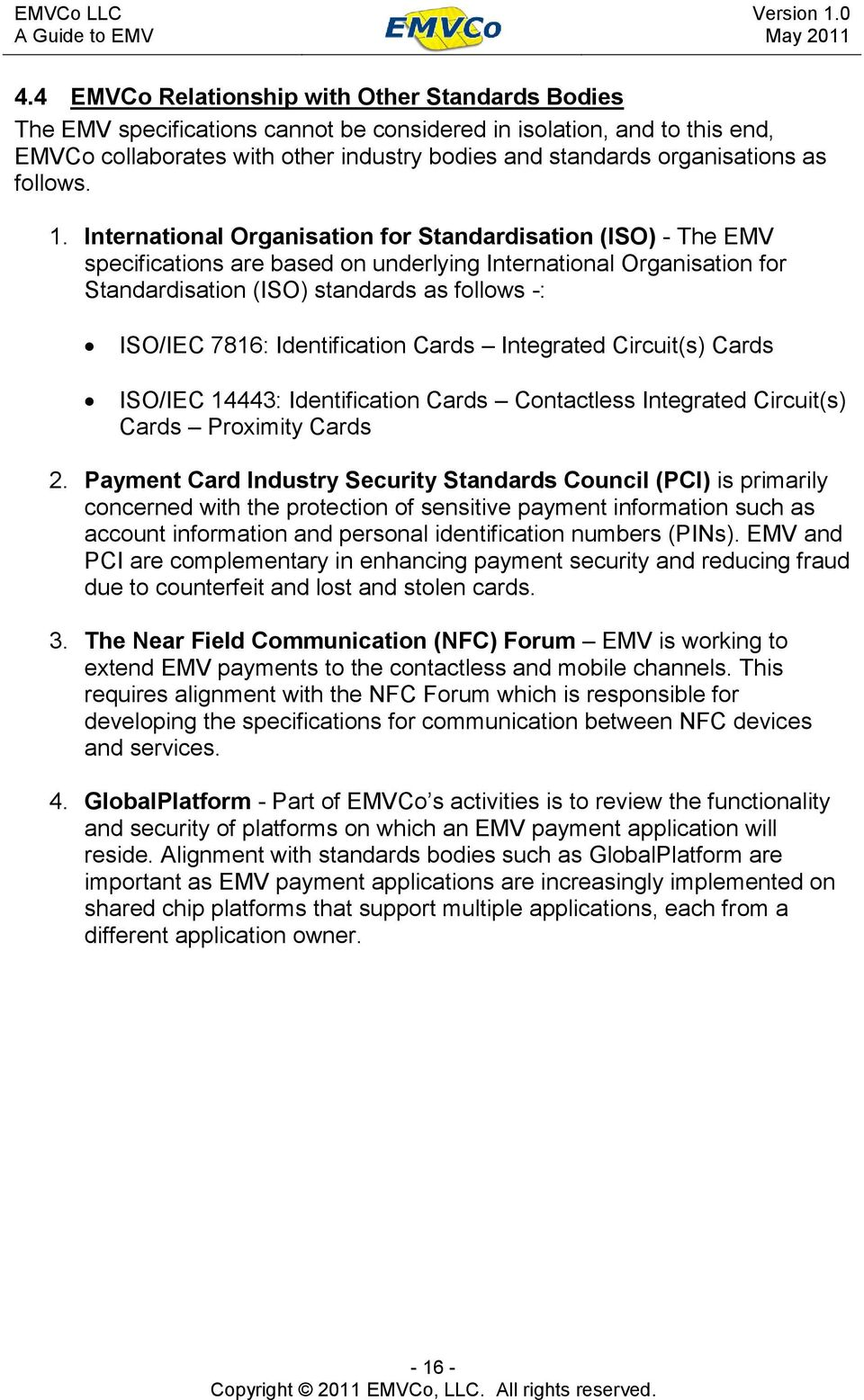 International Organisation for Standardisation (ISO) - The EMV specifications are based on underlying International Organisation for Standardisation (ISO) standards as follows -: ISO/IEC 7816: