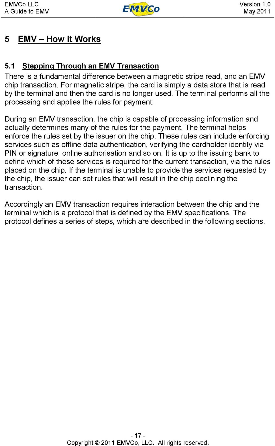 During an EMV transaction, the chip is capable of processing information and actually determines many of the rules for the payment. The terminal helps enforce the rules set by the issuer on the chip.