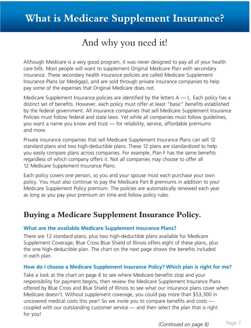 These secondary health insurance policies are called Medicare Supplement Insurance Plans (or Medigap), and are sold through private insurance companies to help pay some of the expenses that Original