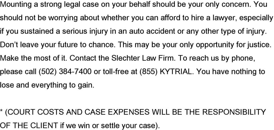 auto accident or any other type of injury. Don t leave your future to chance. This may be your only opportunity for justice.