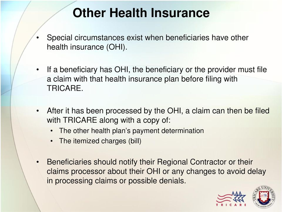 After it has been processed by the OHI, a claim can then be filed with TRICARE along with a copy of: The other health plan s payment