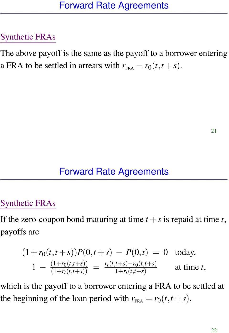 21 Forward Rate Agreements Synthetic FRAs If the zero-coupon bond maturing at time t + s is repaid at time t, payoffs are (1 + r 0 (t,t