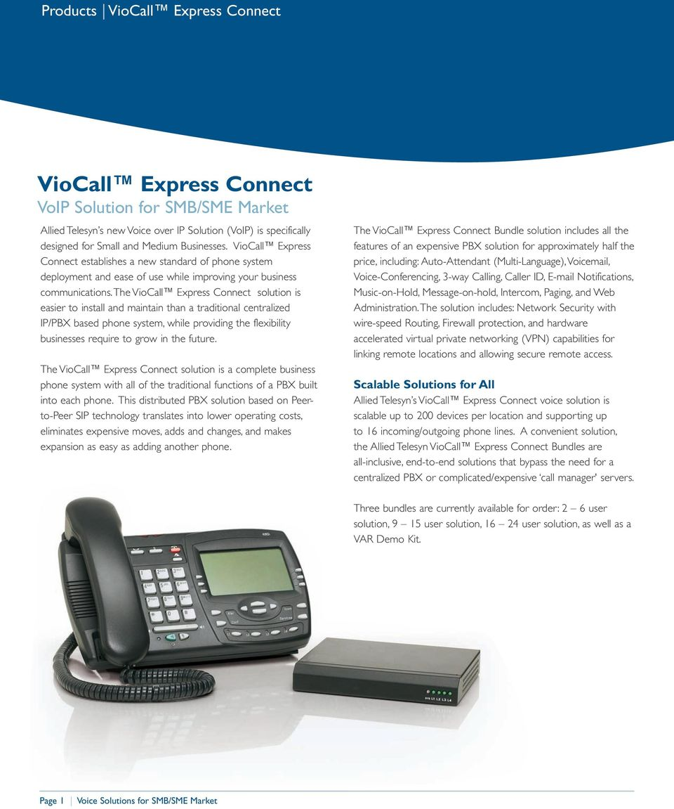 The VioCall Express Connect solution is easier to install and maintain than a traditional centralized IP/PBX based phone system, while providing the flexibility businesses require to grow in the