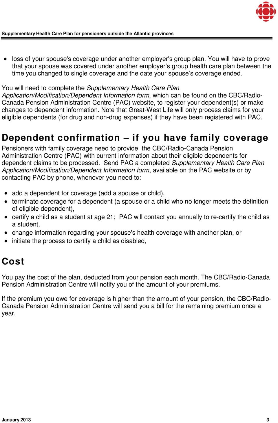 You will need to complete the Supplementary Health Care Plan Application/Modification/Dependent Information form, which can be found on the CBC/Radio- Canada Pension Administration Centre (PAC)