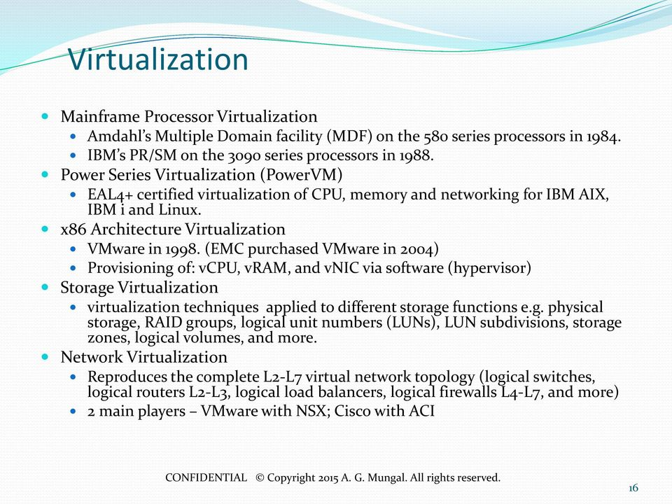 (EMC purchased VMware in 2004) Provisioning of: vcpu, vram, and vnic via software (hypervisor) Storage Virtualization virtualization techniques applied to different storage functions e.g. physical storage, RAID groups, logical unit numbers (LUNs), LUN subdivisions, storage zones, logical volumes, and more.