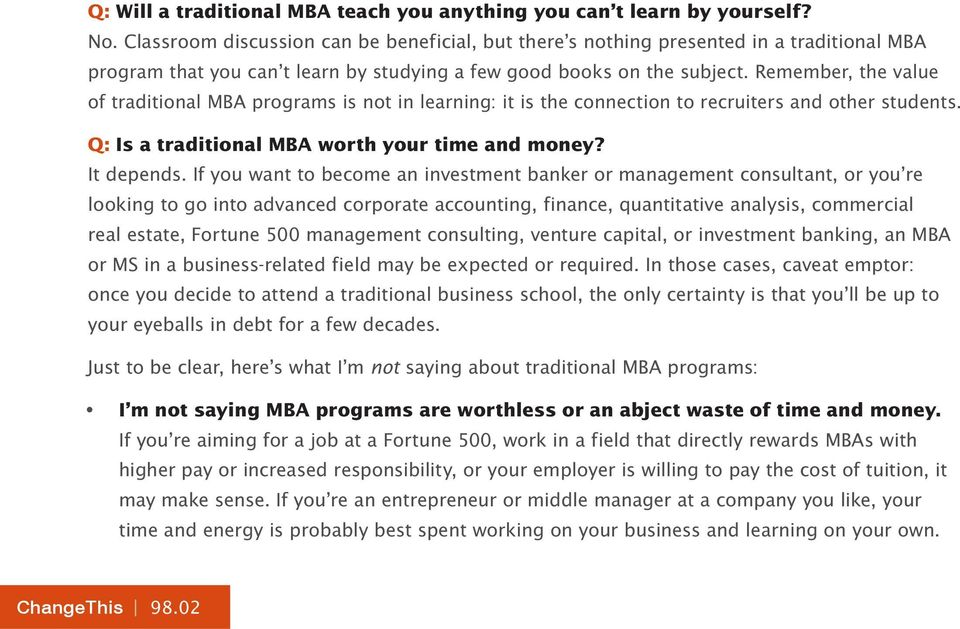 Remember, the value of traditional MBA programs is not in learning: it is the connection to recruiters and other students. Q: Is a traditional MBA worth your time and money? It depends.