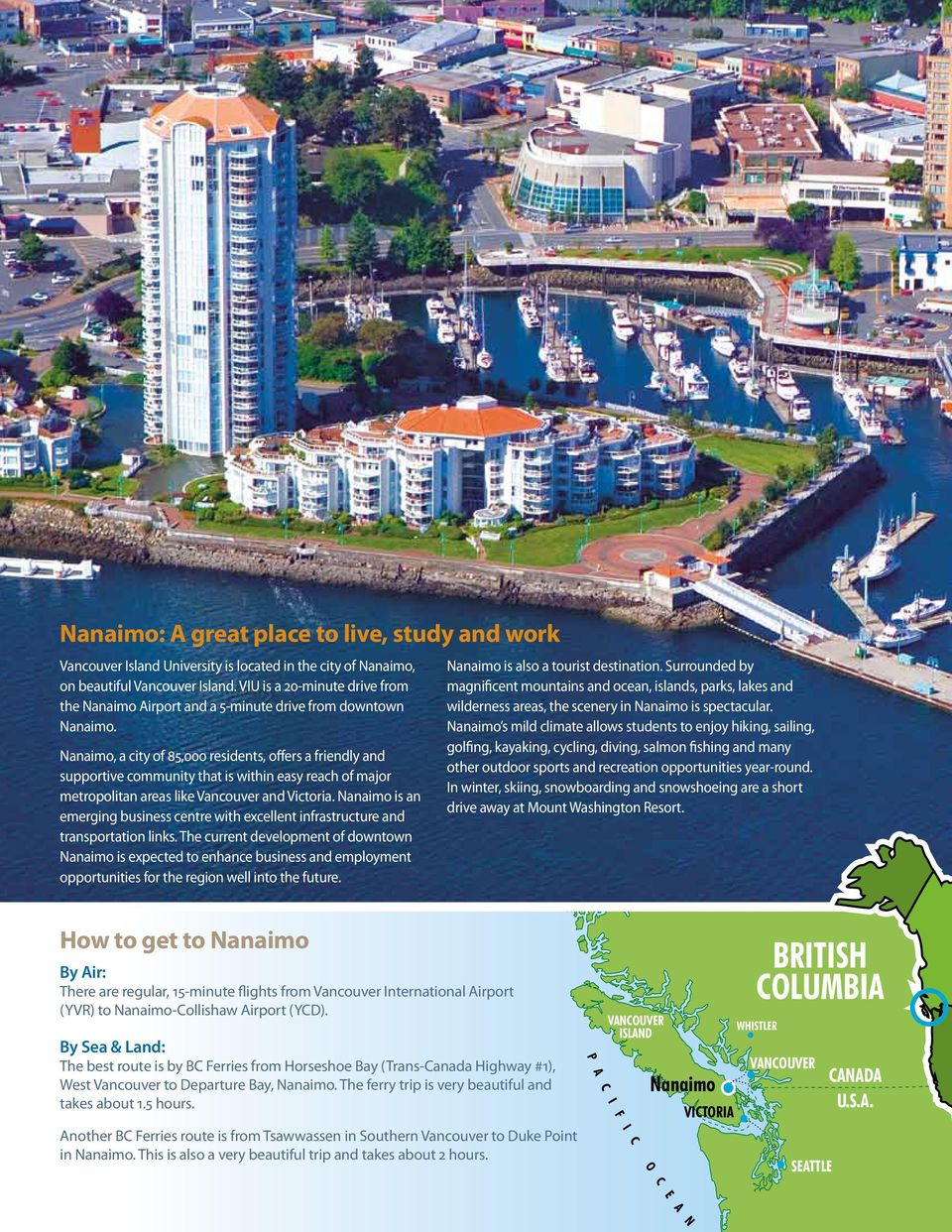 Nanaimo, a city of 85,000 residents, offers a friendly and supportive community that is within easy reach of major metropolitan areas like Vancouver and Victoria.