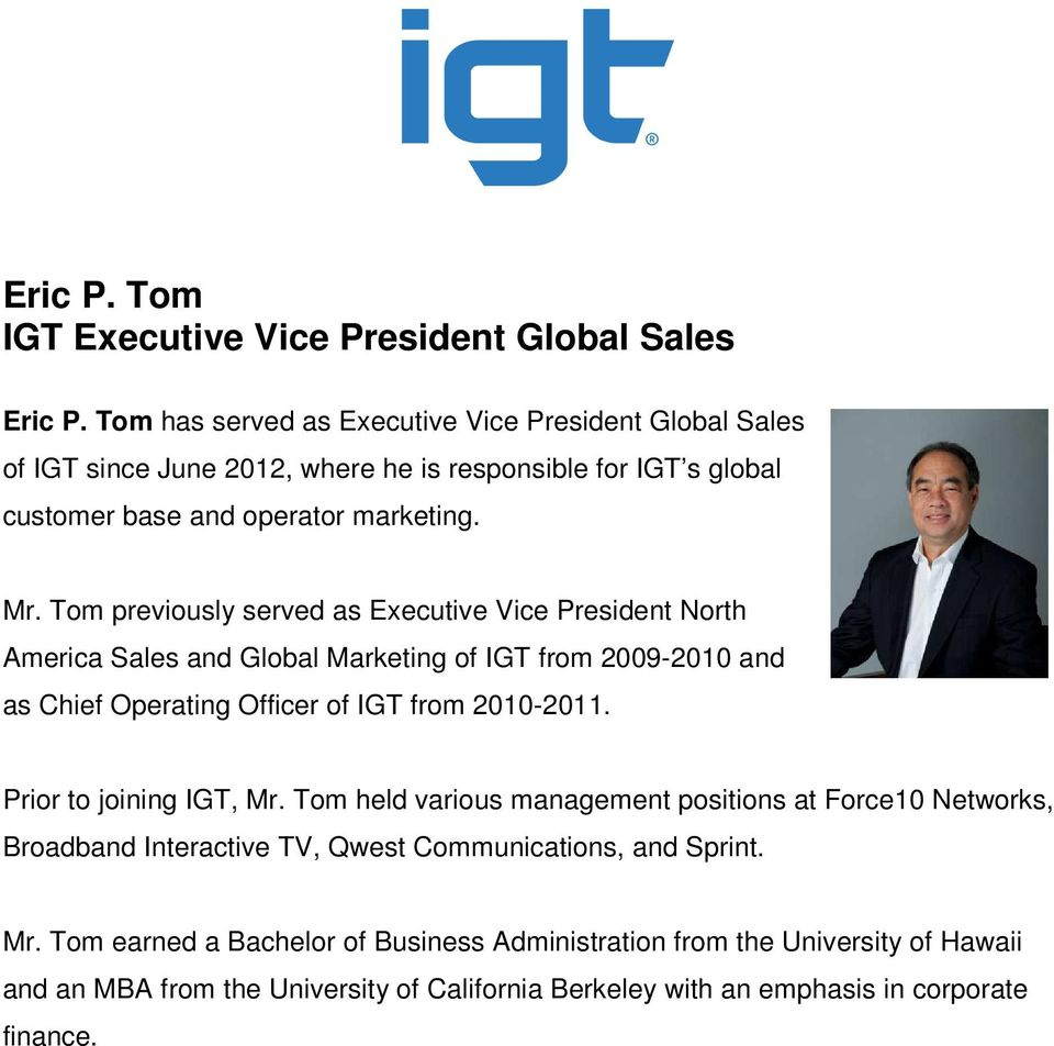 Tom previously served as Executive Vice President North America Sales and Global Marketing of IGT from 2009-2010 and as Chief Operating Officer of IGT from 2010-2011.