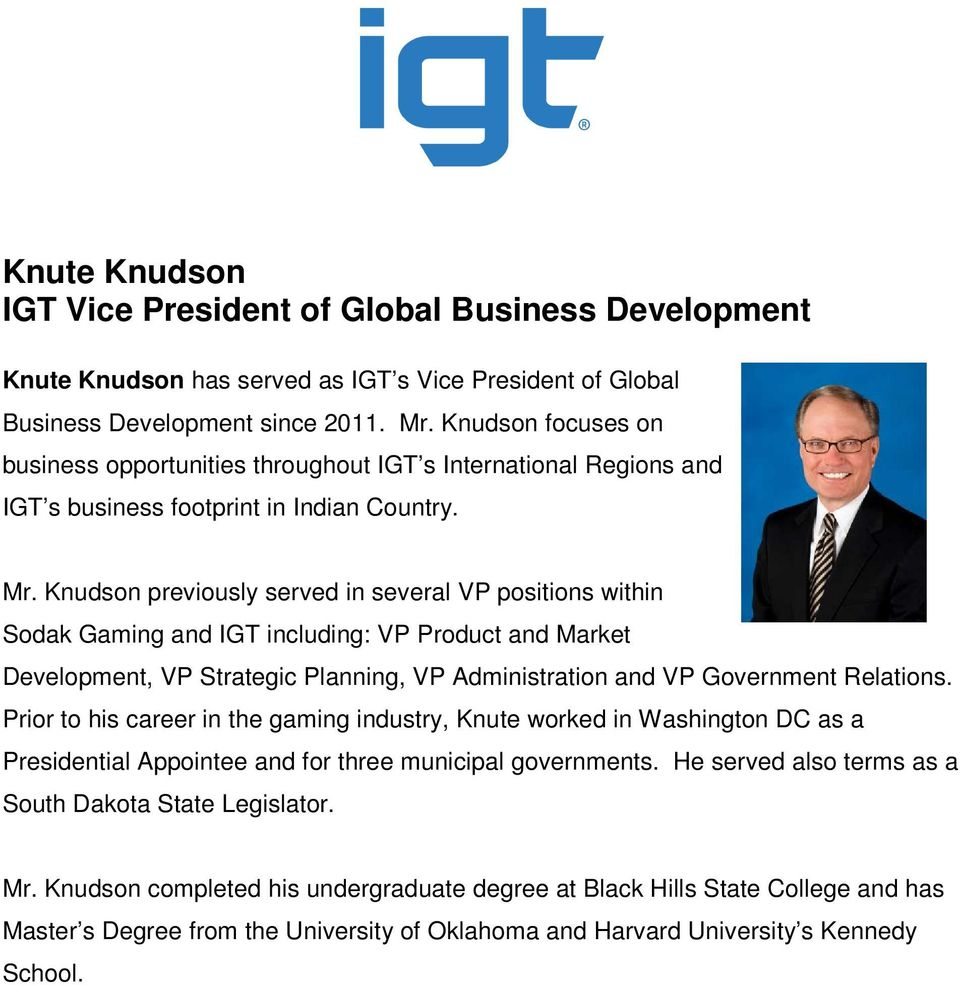 Knudson previously served in several VP positions within Sodak Gaming and IGT including: VP Product and Market Development, VP Strategic Planning, VP Administration and VP Government Relations.