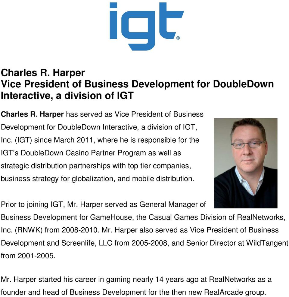 (IGT) since March 2011, where he is responsible for the IGT s DoubleDown Casino Partner Program as well as strategic distribution partnerships with top tier companies, business strategy for