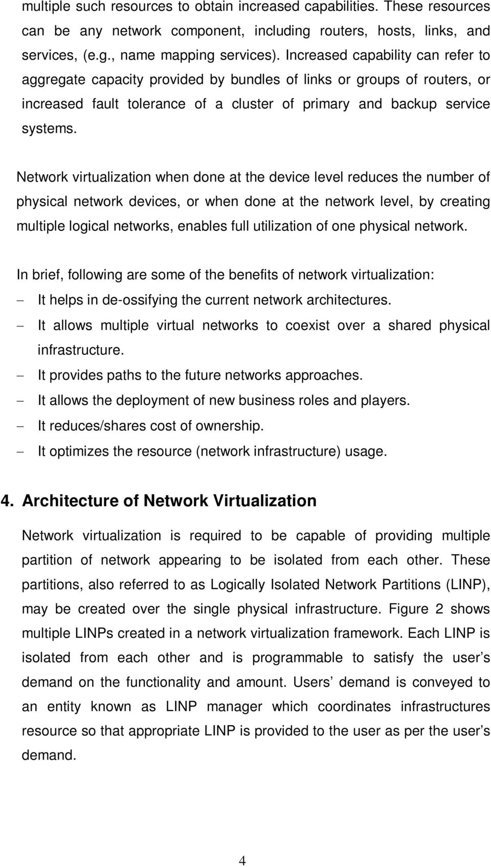 Network virtualization when done at the device level reduces the number of physical network devices, or when done at the network level, by creating multiple logical networks, enables full utilization