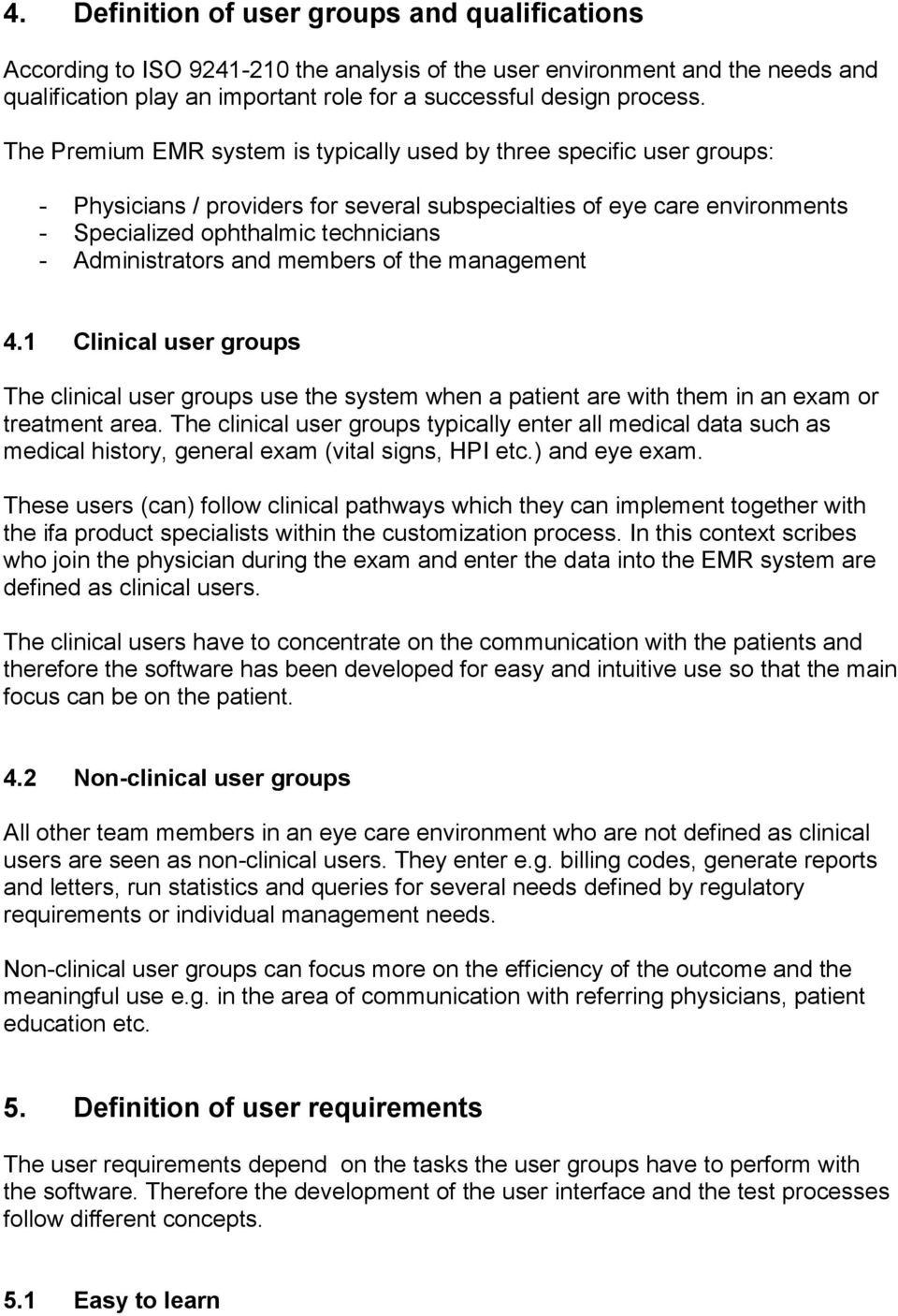 Administrators and members of the management 4.1 Clinical user groups The clinical user groups use the system when a patient are with them in an exam or treatment area.
