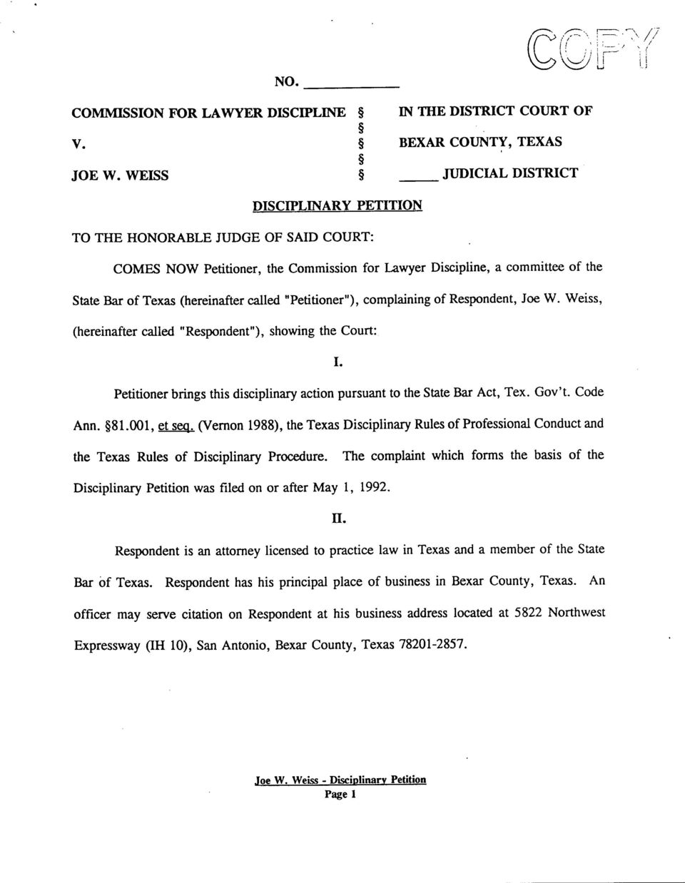 "called ""Petitioner""), complaining of Respondent, Joe W. Weiss, (hereinafter called ""Respondent""), showing the Court: I. Petitioner brings this disciplinary action pursuant to the State Bar Act, Tex."