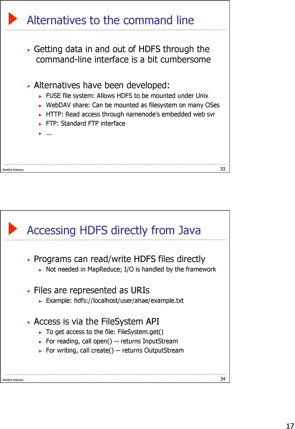 .. 33 Accessing HDFS directly from Java Programs can read/write HDFS files directly Not needed in MapReduce; I/O is handled by the framework Files are represented as URIs Example:
