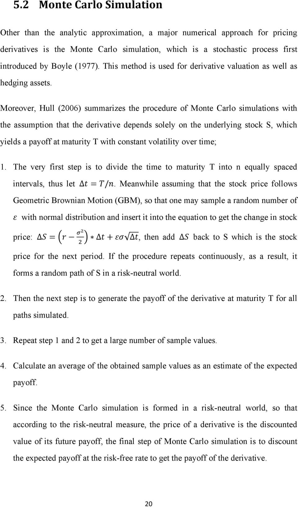 Moreover, Hull (2006) summarizes the procedure of Monte Carlo simulations with the assumption that the derivative depends solely on the underlying stock S, which yields a payoff at maturity T with