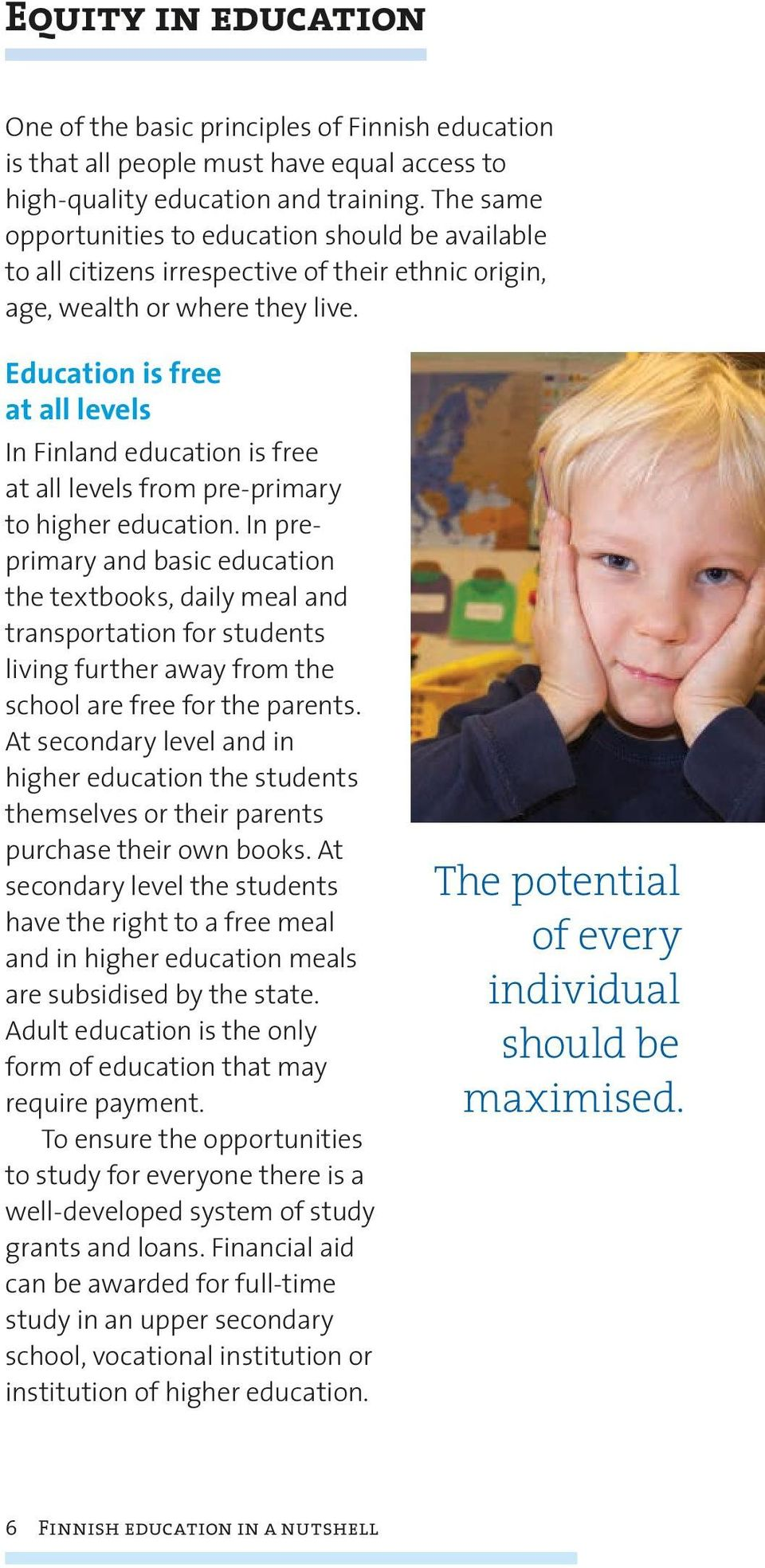 Education is free at all levels In Finland education is free at all levels from pre-primary to higher education.