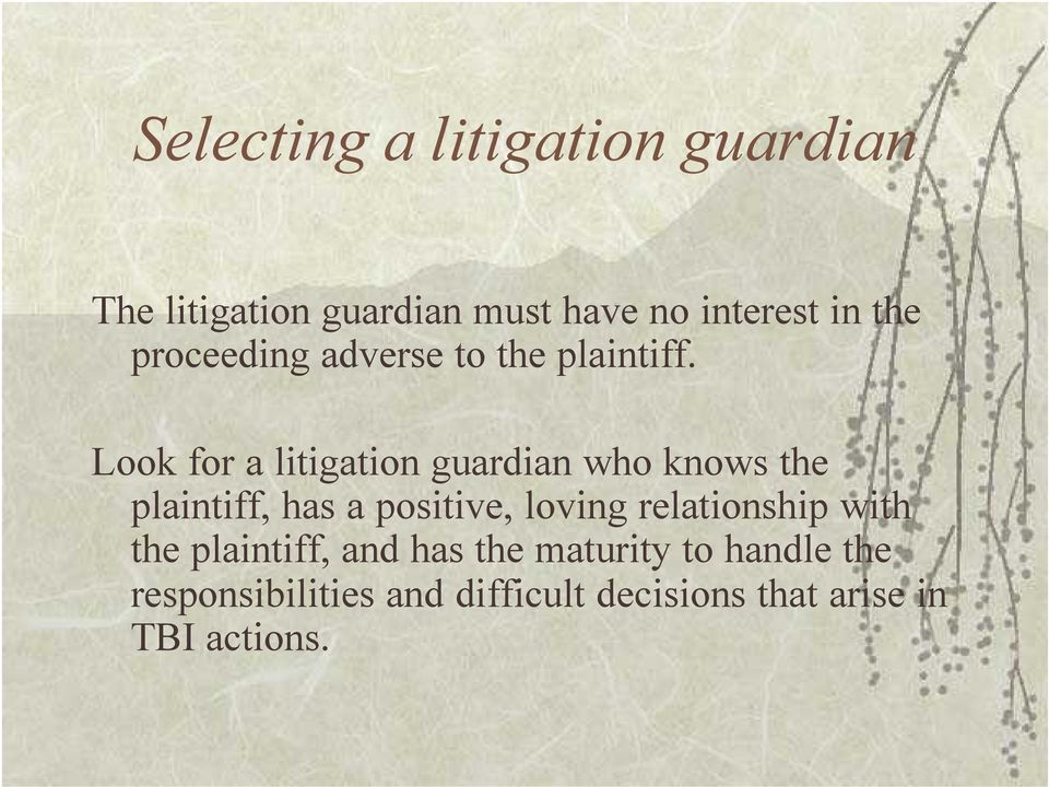 Look for a litigation guardian who knows the plaintiff, has a positive, loving