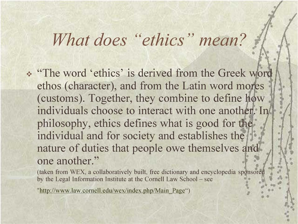 In philosophy, ethics defines what is good for the individual and for society and establishes the nature of duties that people owe themselves