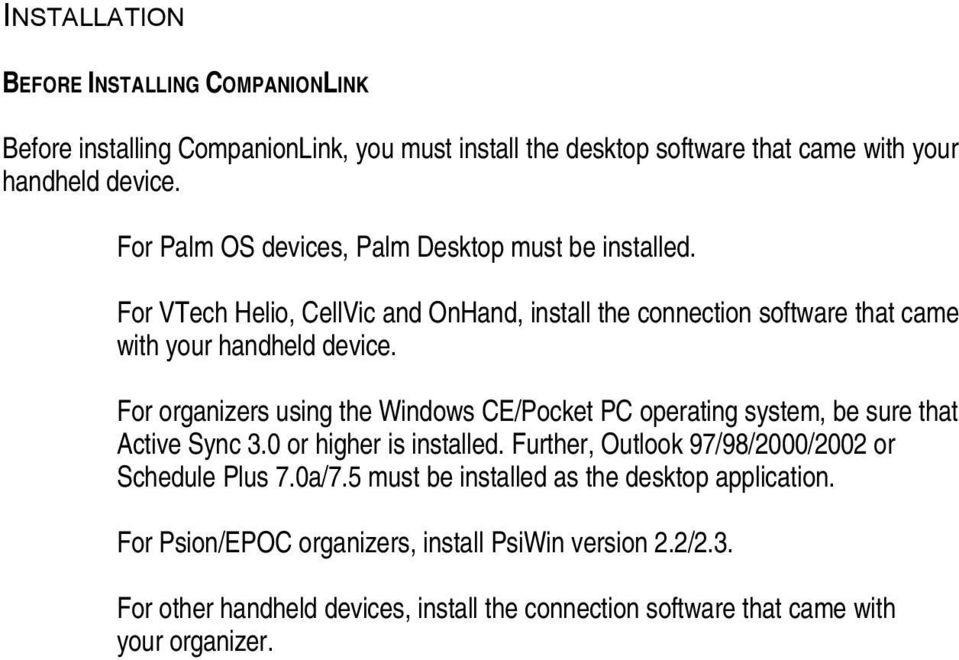 For organizers using the Windows CE/Pocket PC operating system, be sure that Active Sync 3.0 or higher is installed. Further, Outlook 97/98/2000/2002 or Schedule Plus 7.