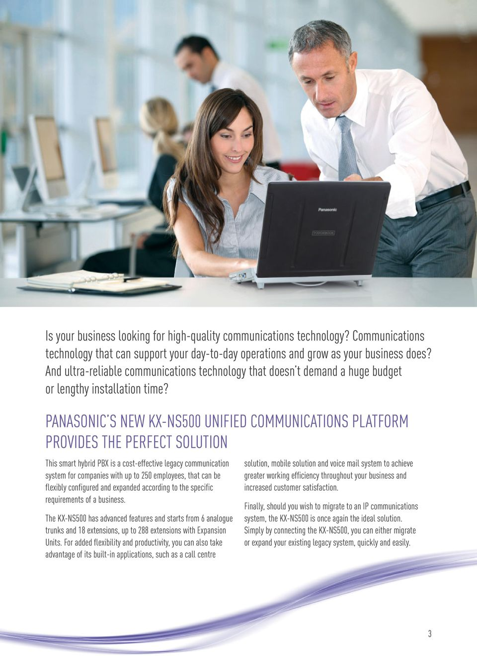 PANASONIC S NEW KX-NS500 UNIFIED COMMUNICATIONS PLATFORM PROVIDES THE PERFECT SOLUTION This smart hybrid PBX is a cost-effective legacy communication system for companies with up to 250 employees,