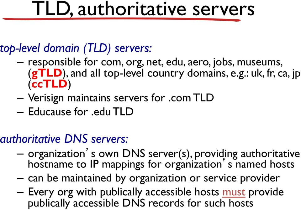 edu TLD authoritative DNS servers: organization s own DNS server(s), providing authoritative hostname to IP mappings for organization s