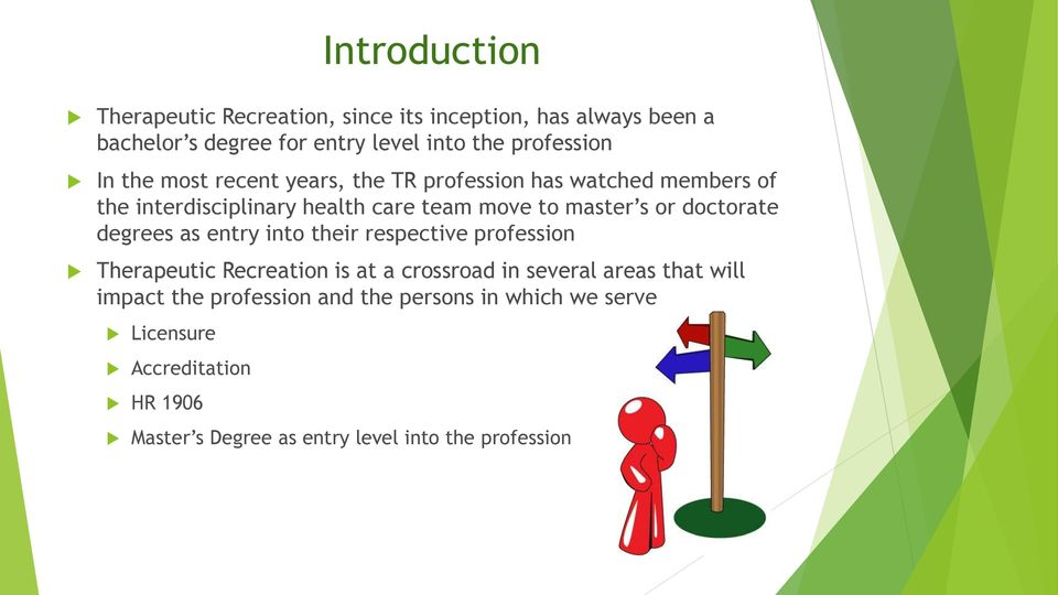 doctorate degrees as entry into their respective profession Therapeutic Recreation is at a crossroad in several areas that will