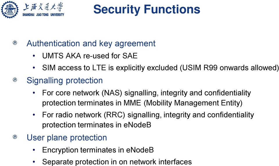 protection terminates in MME (Mobility Management Entity) For radio network (RRC) signalling, integrity and