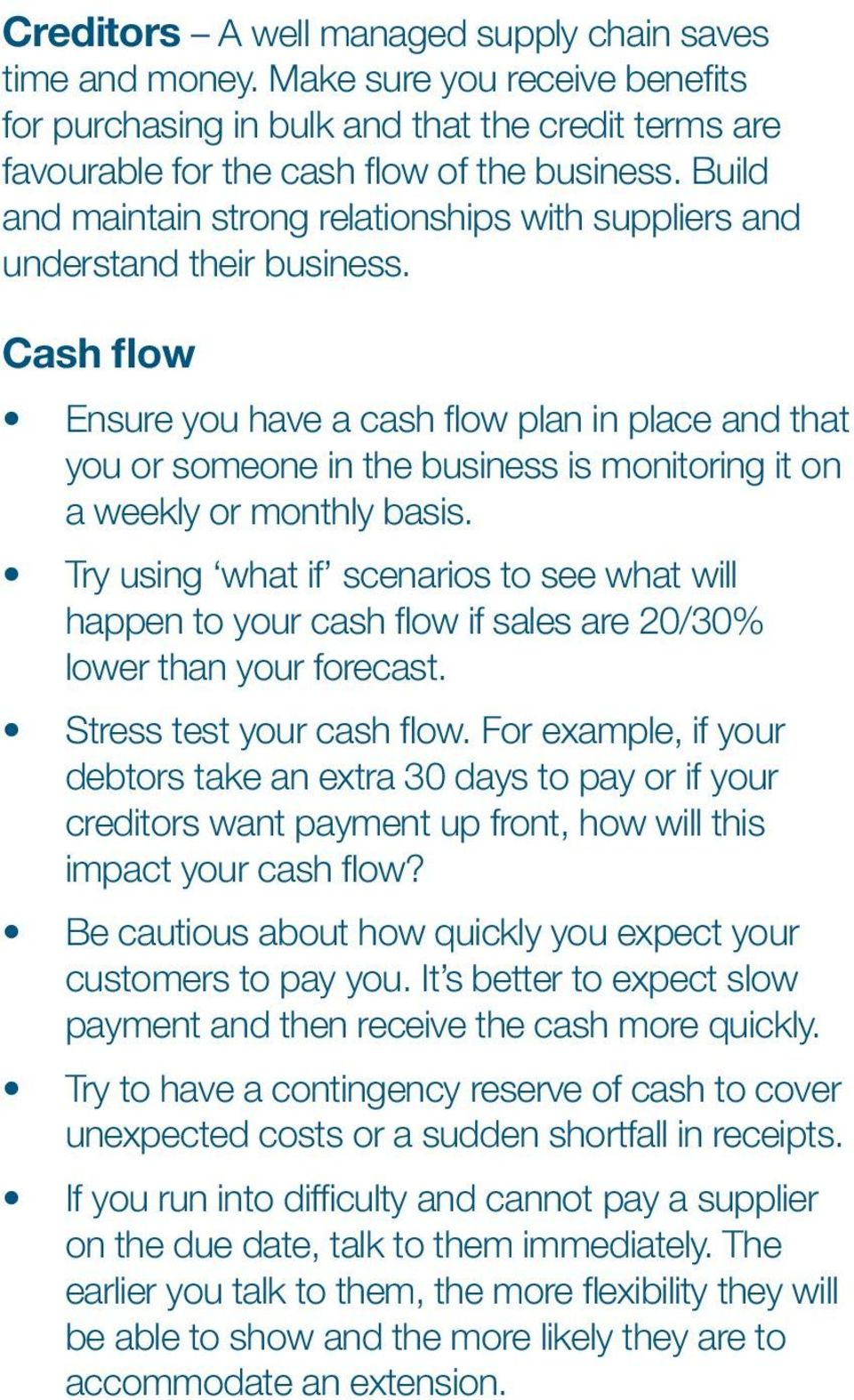 Cash flow Ensure you have a cash flow plan in place and that you or someone in the business is monitoring it on a weekly or monthly basis.