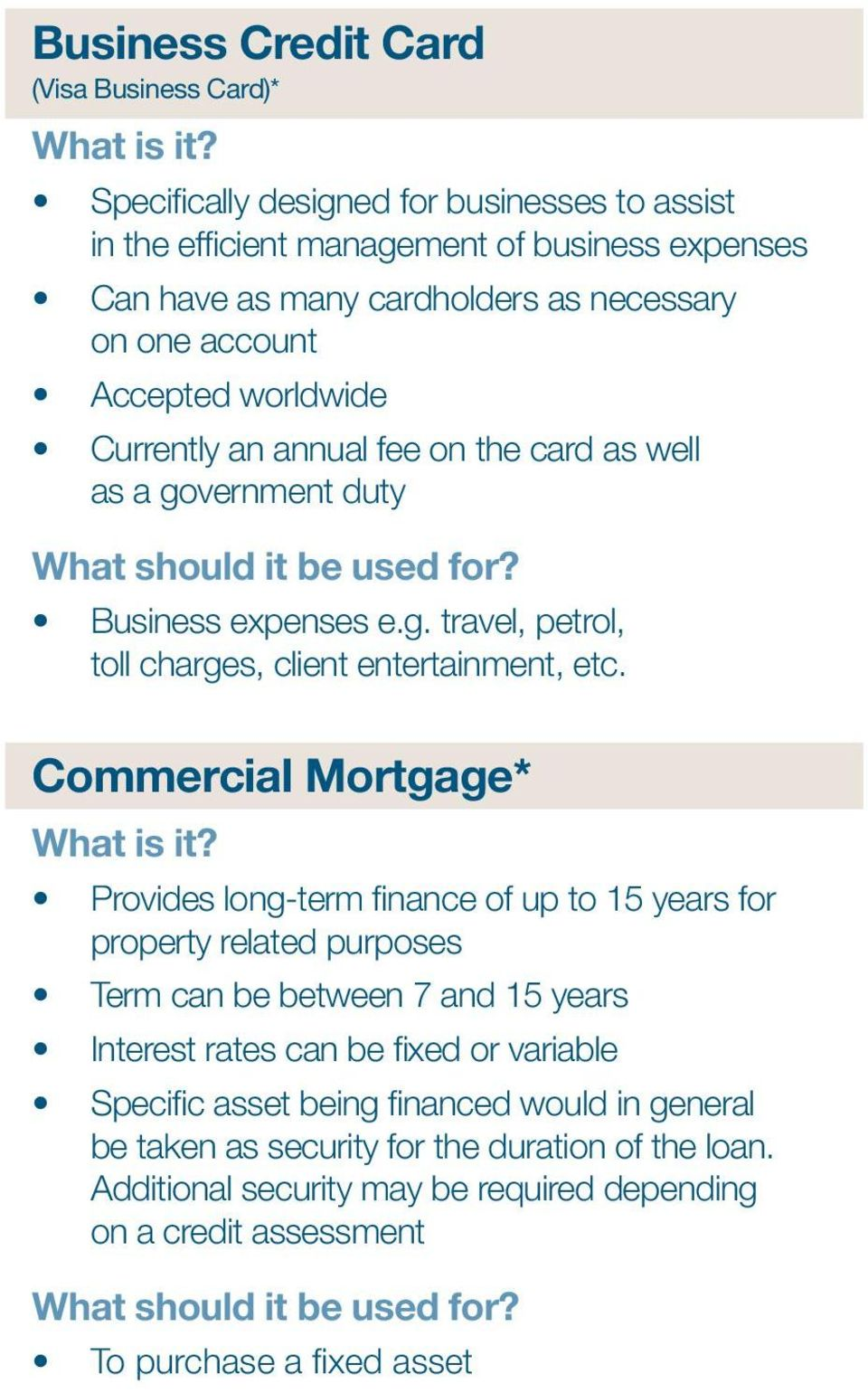the card as well as a government duty What should it be used for? Business expenses e.g. travel, petrol, toll charges, client entertainment, etc. Commercial Mortgage* What is it?