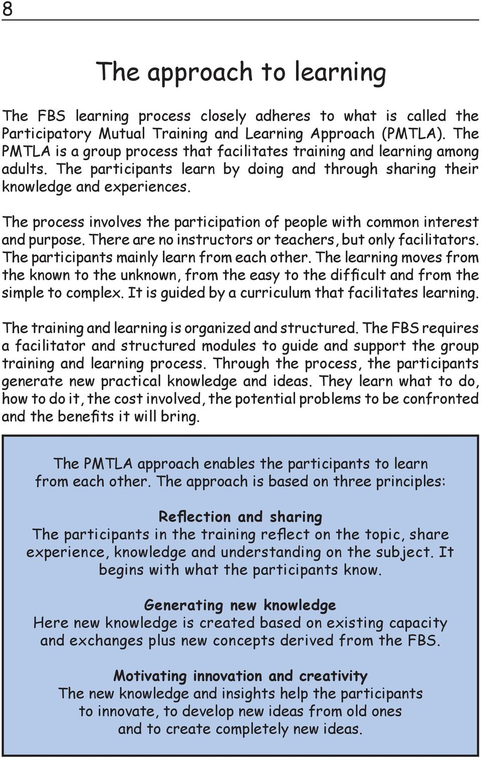 The process involves the participation of people with common interest and purpose. There are no instructors or teachers, but only facilitators. The participants mainly learn from each other.