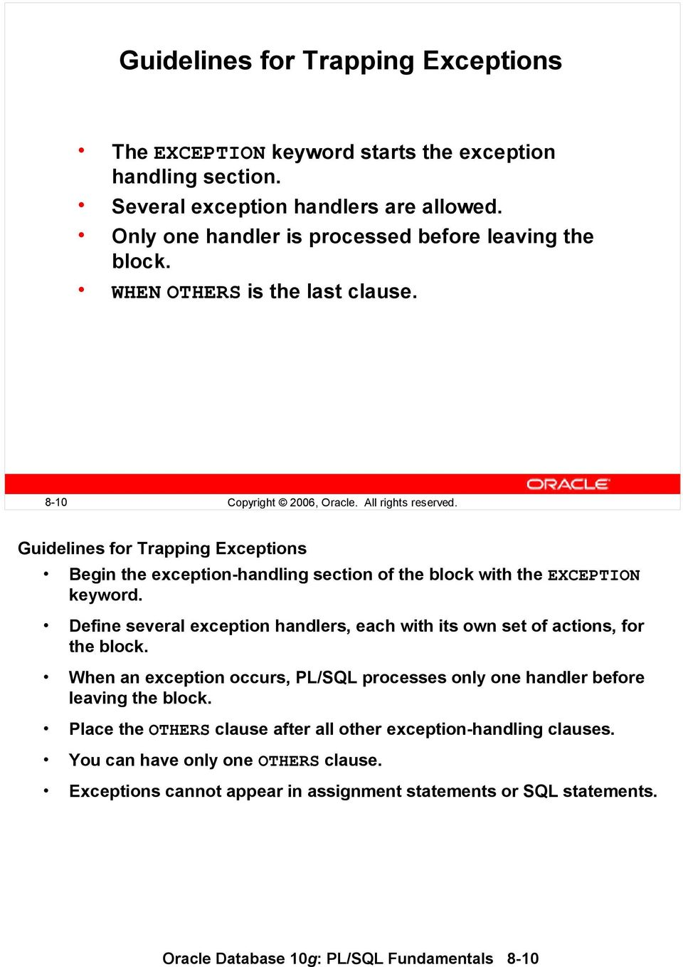 Define several exception handlers, each with its own set of actions, for the block. When an exception occurs, PL/SQL processes only one handler before leaving the block.