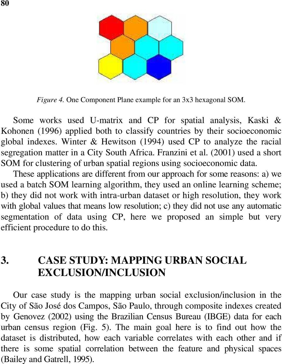 Winter & Hewitson (1994) used CP to analyze the racial segregation matter in a City South Africa. Franzini et al.