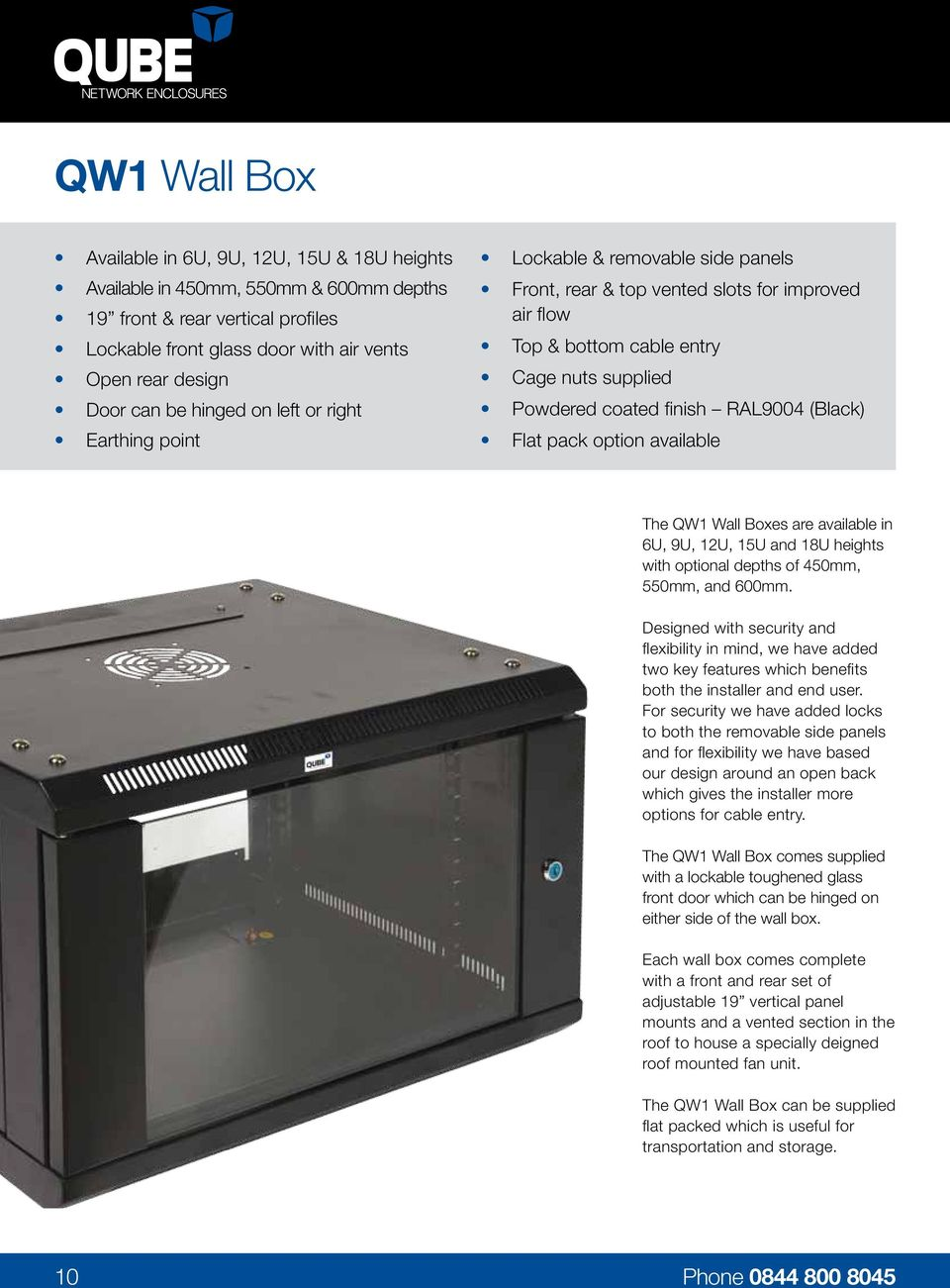 RAL9004 (Black) Flat pack option available The QW1 Wall Boxes are available in 6U, 9U, 12U, 15U and 18U heights with optional depths of 450mm, 550mm, and 600mm.