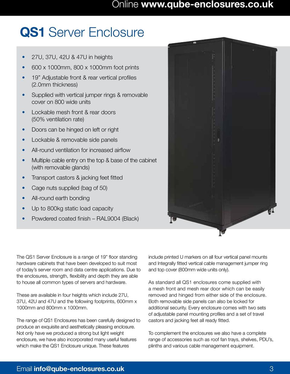 removable side panels All-round ventilation for increased airflow Multiple cable entry on the top & base of the cabinet (with removable glands) Transport castors & jacking feet fitted Cage nuts