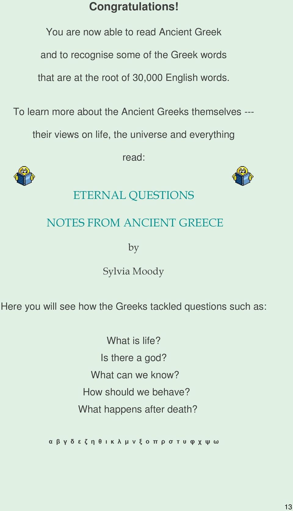 To learn more about the Ancient Greeks themselves --- their views on life, the universe and everything read: ETERNAL QUESTIONS