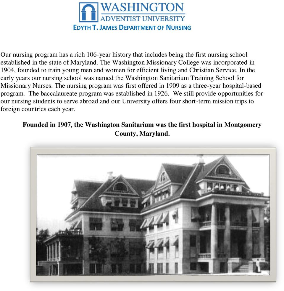 In the early years our nursing school was named the Washington Sanitarium Training School for Missionary Nurses. The nursing program was first offered in 1909 as a three-year hospital-based program.