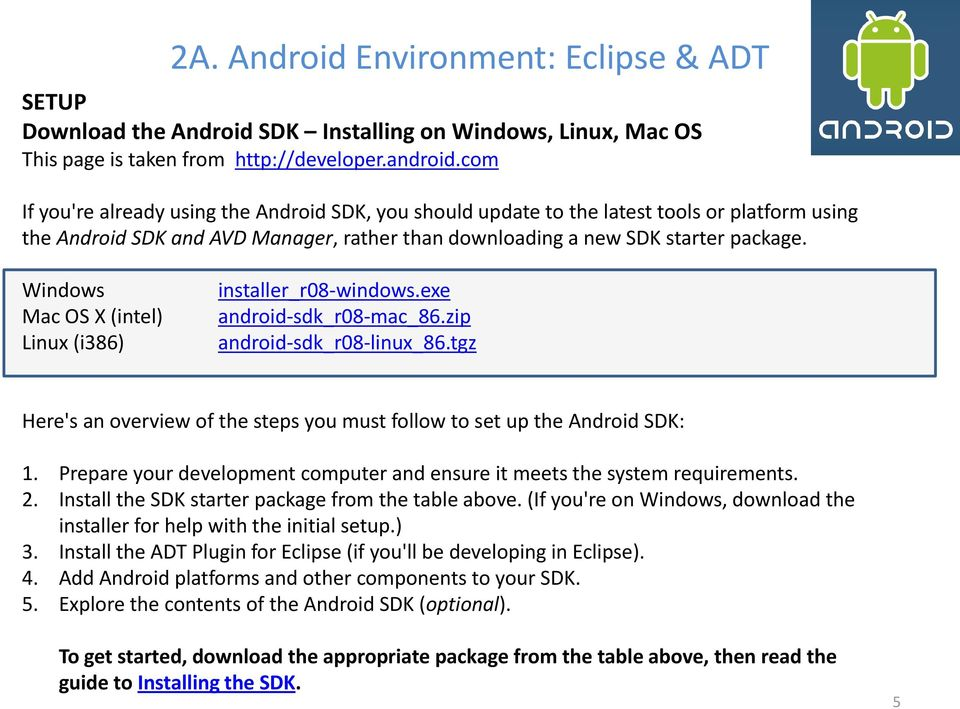 Windows Mac OS X (intel) Linux (i386) installer_r08-windows.exe android-sdk_r08-mac_86.zip android-sdk_r08-linux_86.tgz Here's an overview of the steps you must follow to set up the Android SDK: 1.