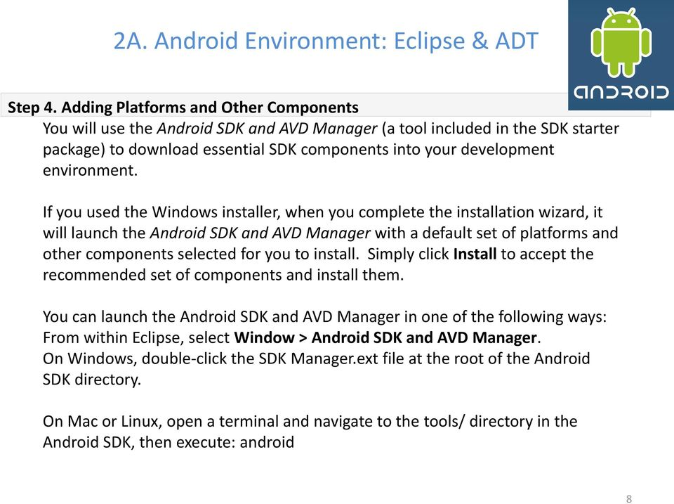 If you used the Windows installer, when you complete the installation wizard, it will launch the Android SDK and AVD Manager with a default set of platforms and other components selected for you to