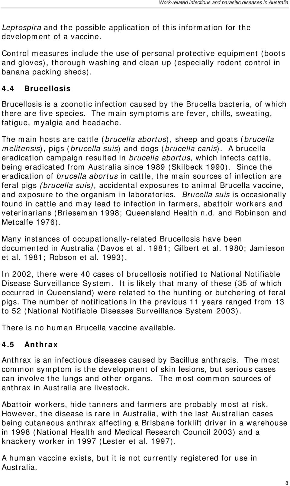 4 Brucellosis Brucellosis is a zoonotic infection caused by the Brucella bacteria, of which there are five species. The main symptoms are fever, chills, sweating, fatigue, myalgia and headache.