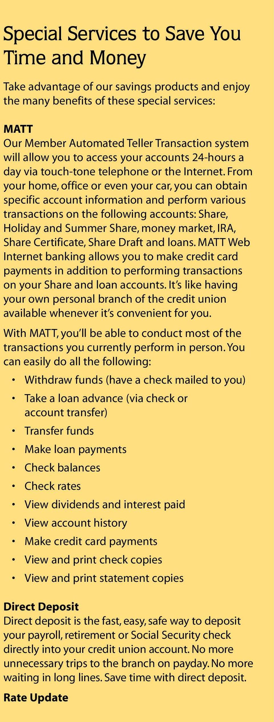 From your home, office or even your car, you can obtain specific account information and perform various transactions on the following accounts: Share, Holiday and Summer Share, money market, IRA,