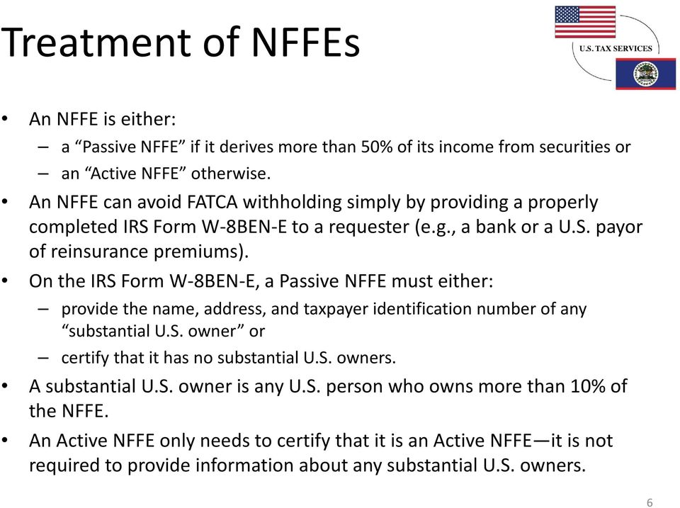 On the IRS Form W-8BEN-E, a Passive NFFE must either: provide the name, address, and taxpayer identification number of any substantial U.S. owner or certify that it has no substantial U.